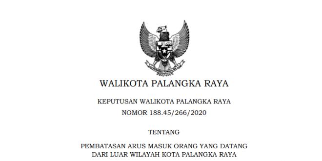 SK WALIKOTA PALANGKA RAYA NOMOR 188.45/266/2020 TENTANG PEMBATASAN ARUS MASUK ORANG YANG DATANG DARI LUAR WILAYAH KOTA PALANGKA RAYA